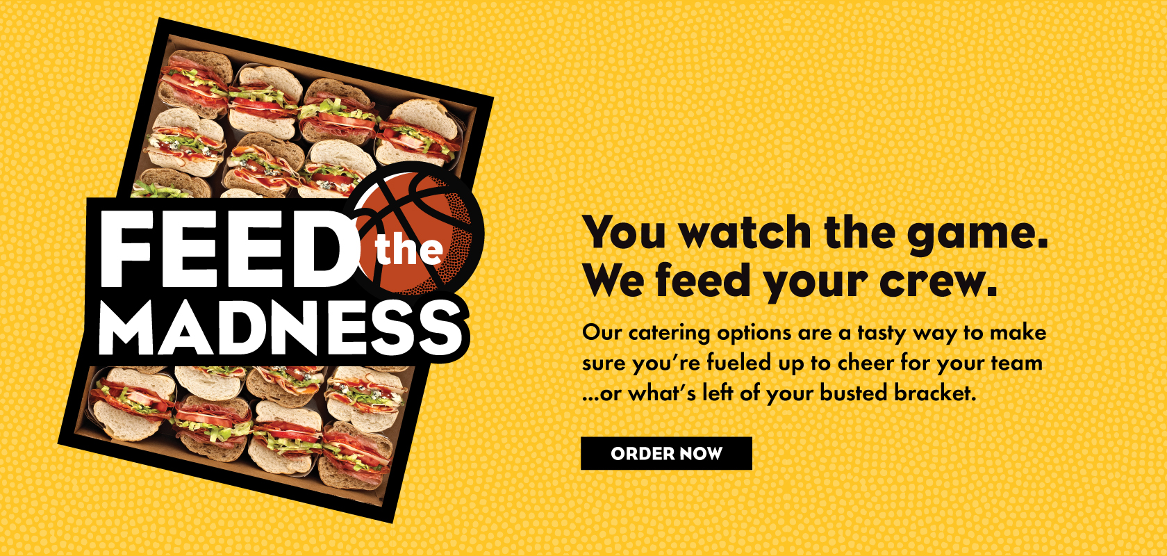 Feed the Madness! Our catering options are a tasty way to make sure you're fueled up to cheer for your team...or what's left of your busted bracket.  View Catering Menu.